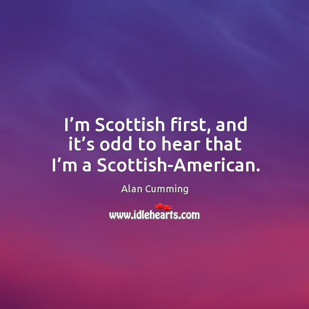 I'm scottish first, and it's odd to hear that I'm a scottish-american. Image