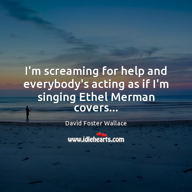 I'm screaming for help and everybody's acting as if I'm singing Ethel Merman covers… David Foster Wallace Picture Quote