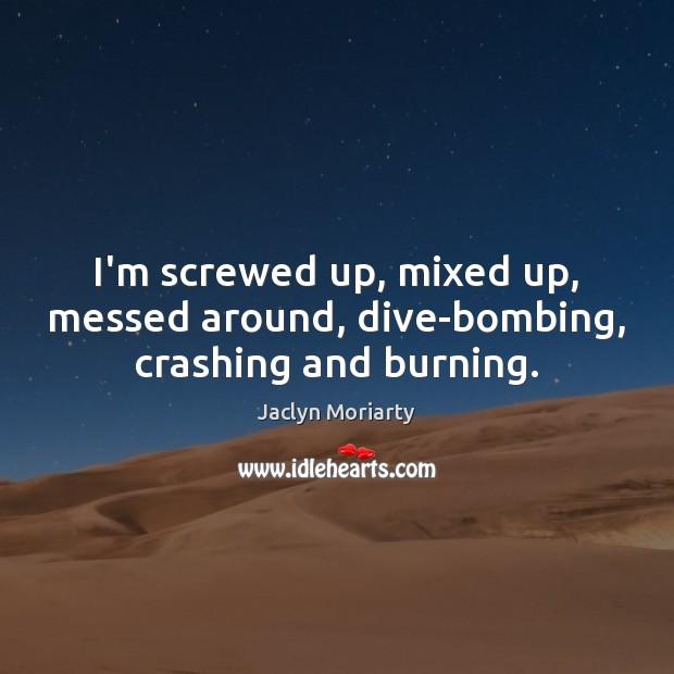 I'm screwed up, mixed up, messed around, dive-bombing, crashing and burning. Image