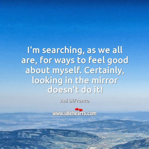 I'm searching, as we all are, for ways to feel good about Ani DiFranco Picture Quote