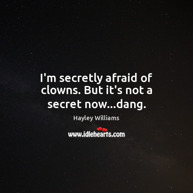 I'm secretly afraid of clowns. But it's not a secret now…dang. Hayley Williams Picture Quote