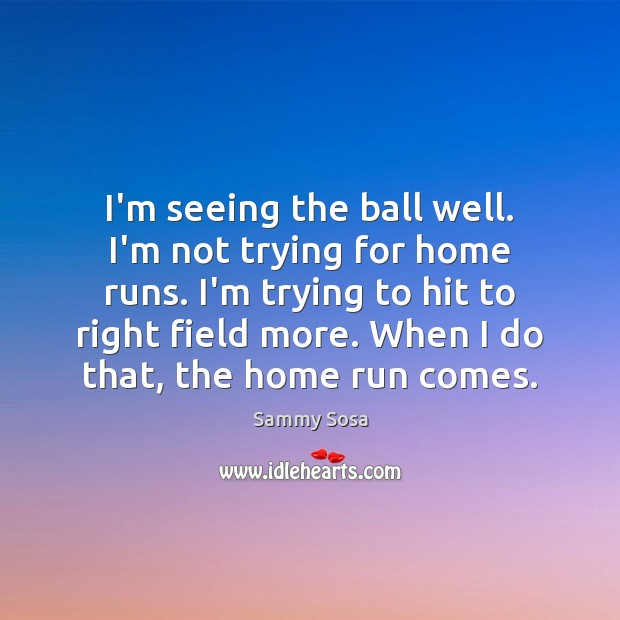 I'm seeing the ball well. I'm not trying for home runs. I'm Sammy Sosa Picture Quote