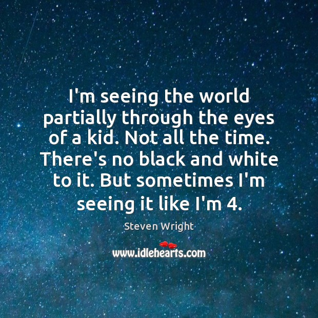 I'm seeing the world partially through the eyes of a kid. Not Steven Wright Picture Quote