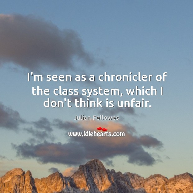 I'm seen as a chronicler of the class system, which I don't think is unfair. Julian Fellowes Picture Quote