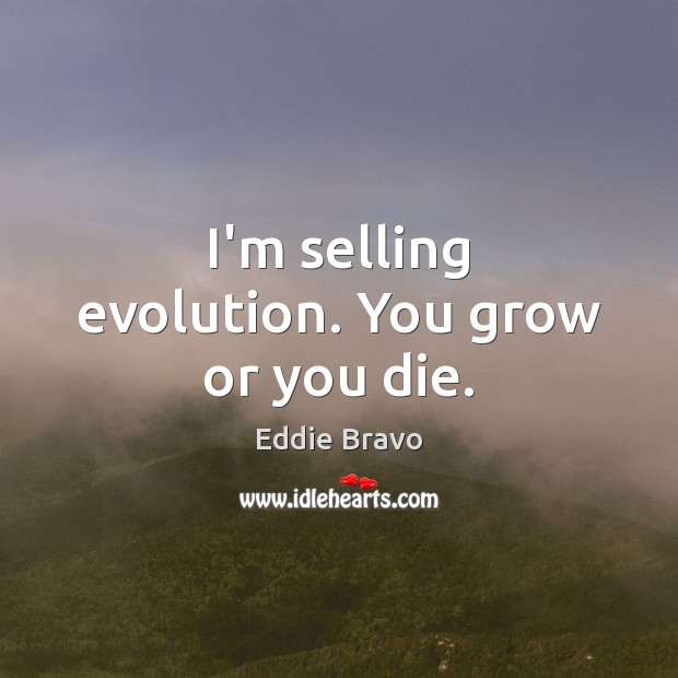 I'm selling evolution. You grow or you die. Image
