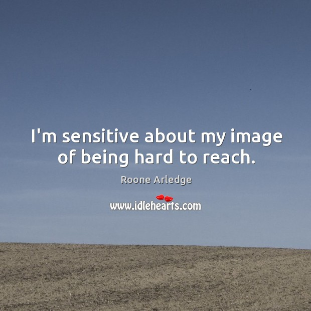 I'm sensitive about my image of being hard to reach. Image