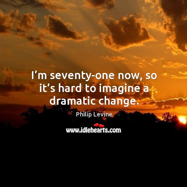 I'm seventy-one now, so it's hard to imagine a dramatic change. Image