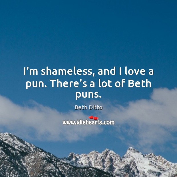 I'm shameless, and I love a pun. There's a lot of Beth puns. Beth Ditto Picture Quote