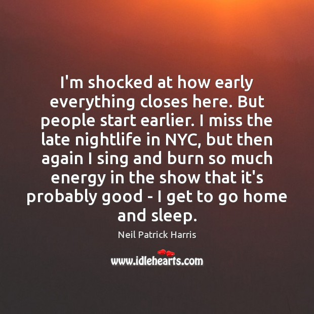 I'm shocked at how early everything closes here. But people start earlier. Neil Patrick Harris Picture Quote