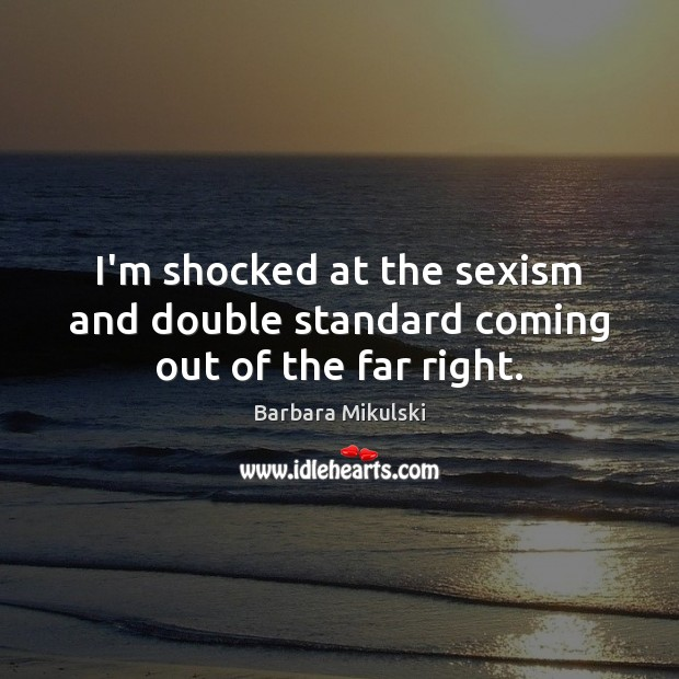 I'm shocked at the sexism and double standard coming out of the far right. Barbara Mikulski Picture Quote