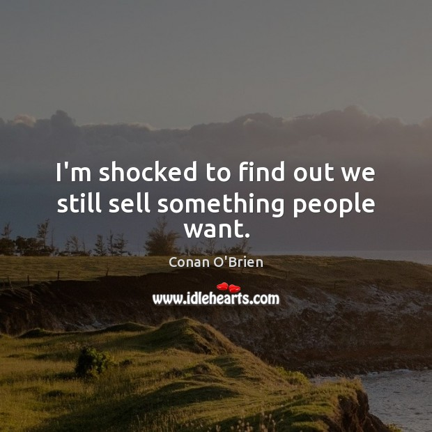 I'm shocked to find out we still sell something people want. Conan O'Brien Picture Quote