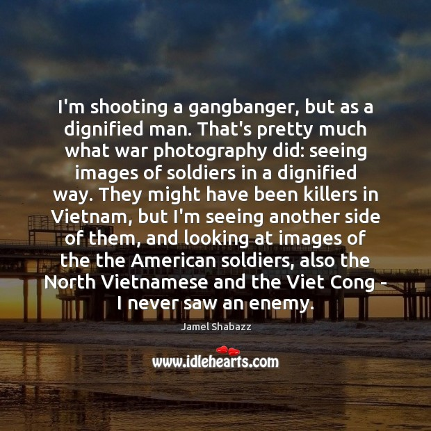 Image, I'm shooting a gangbanger, but as a dignified man. That's pretty much