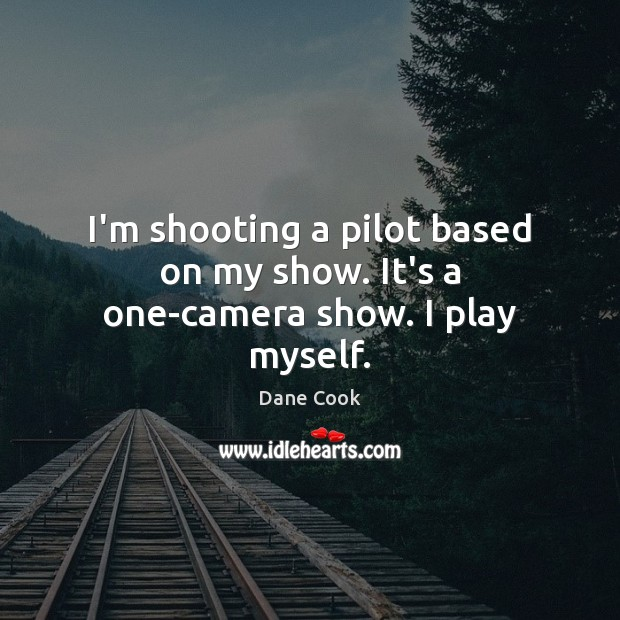 I'm shooting a pilot based on my show. It's a one-camera show. I play myself. Dane Cook Picture Quote