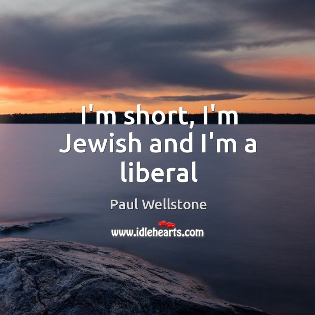 I'm short, I'm Jewish and I'm a liberal Paul Wellstone Picture Quote