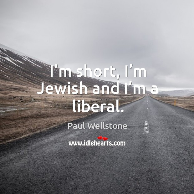I'm short, I'm jewish and I'm a liberal. Paul Wellstone Picture Quote