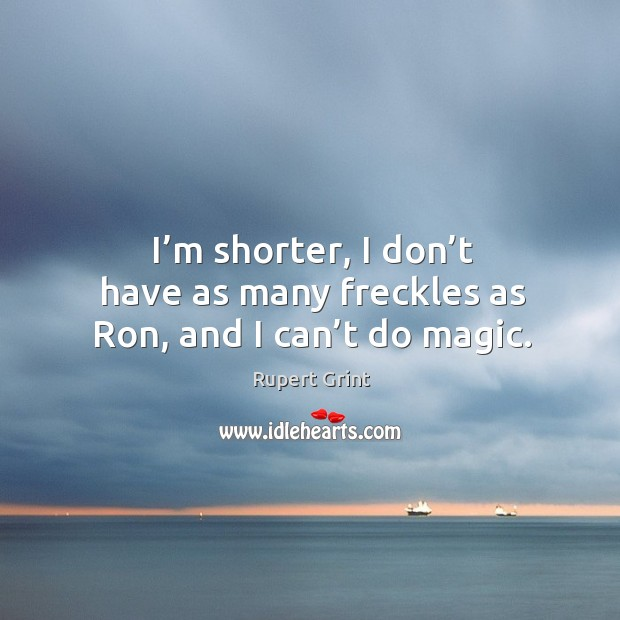 I'm shorter, I don't have as many freckles as ron, and I can't do magic. Image