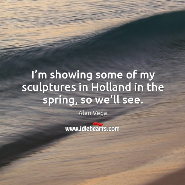 I'm showing some of my sculptures in holland in the spring, so we'll see. Alan Vega Picture Quote