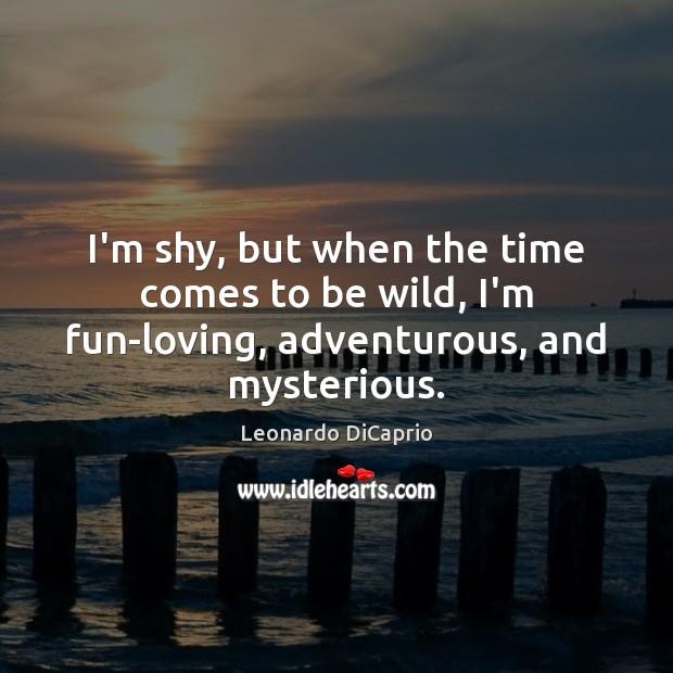 I'm shy, but when the time comes to be wild, I'm fun-loving, adventurous, and mysterious. Leonardo DiCaprio Picture Quote