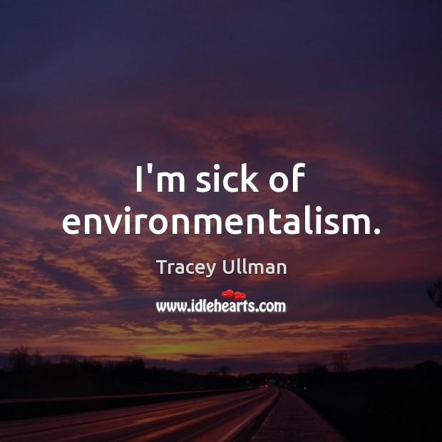 I'm sick of environmentalism. Image