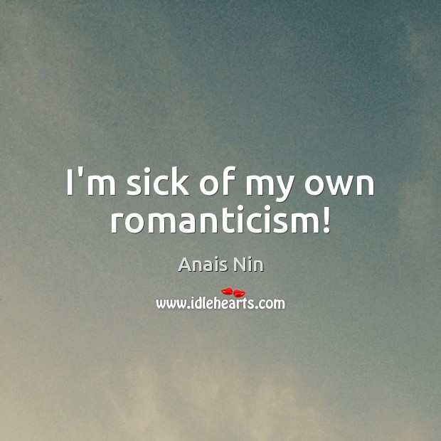 I'm sick of my own romanticism! Anais Nin Picture Quote