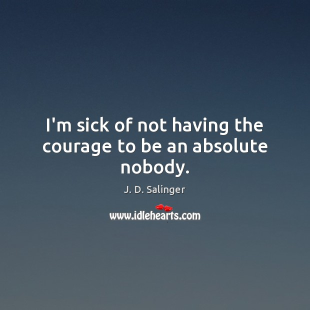 I'm sick of not having the courage to be an absolute nobody. J. D. Salinger Picture Quote