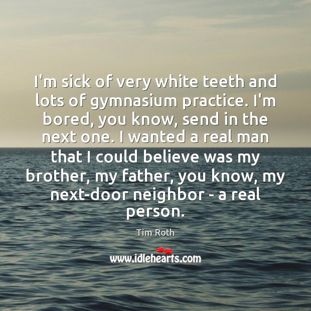 I'm sick of very white teeth and lots of gymnasium practice. I'm Tim Roth Picture Quote
