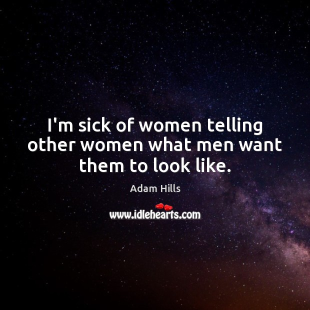 I'm sick of women telling other women what men want them to look like. Image