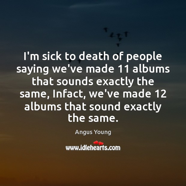 I'm sick to death of people saying we've made 11 albums that sounds Angus Young Picture Quote