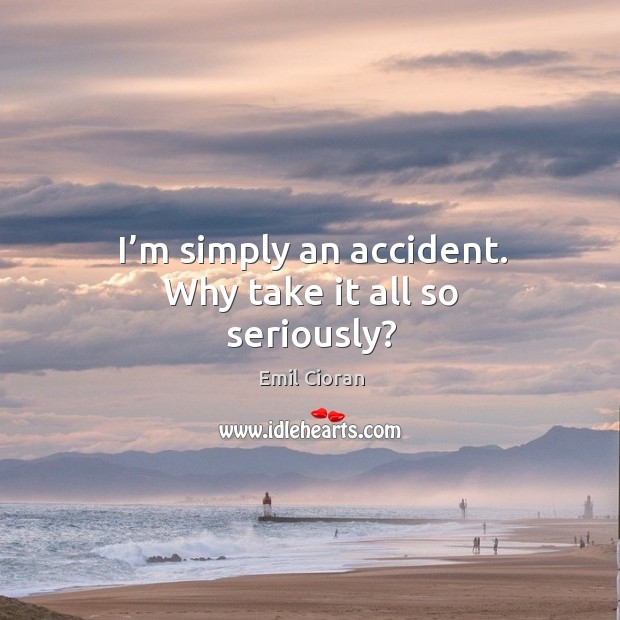 I'm simply an accident. Why take it all so seriously? Emil Cioran Picture Quote