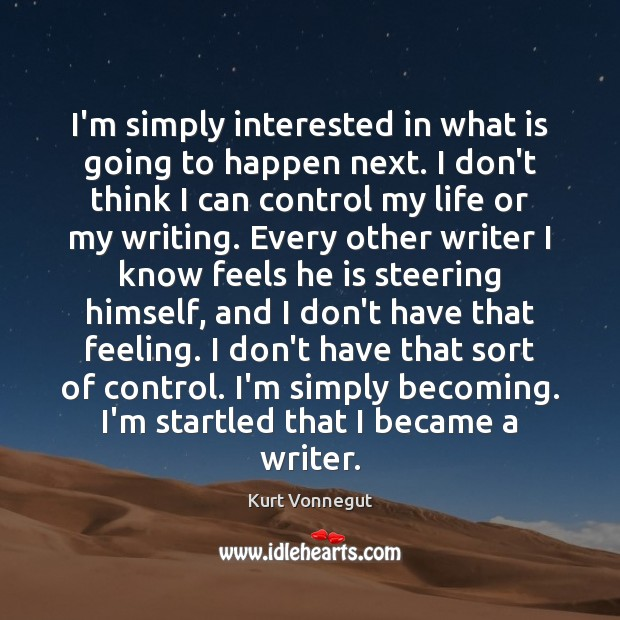 I'm simply interested in what is going to happen next. I don't Kurt Vonnegut Picture Quote
