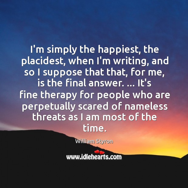 I'm simply the happiest, the placidest, when I'm writing, and so I Image