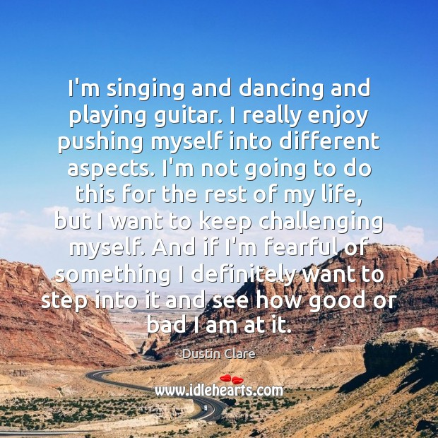 I'm singing and dancing and playing guitar. I really enjoy pushing myself Dustin Clare Picture Quote