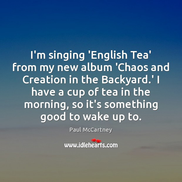 I'm singing 'English Tea' from my new album 'Chaos and Creation in Paul McCartney Picture Quote