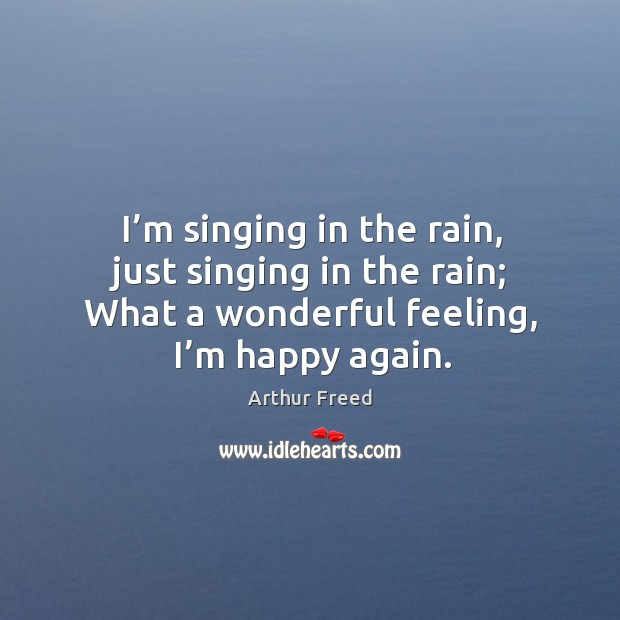 Image, I'm singing in the rain, just singing in the rain; what a wonderful feeling, I'm happy again.
