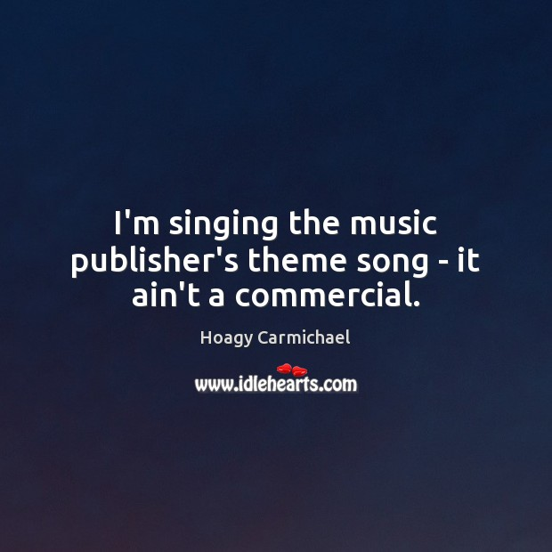 I'm singing the music publisher's theme song – it ain't a commercial. Image
