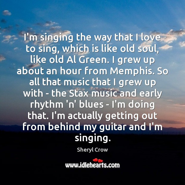 I'm singing the way that I love to sing, which is like Sheryl Crow Picture Quote