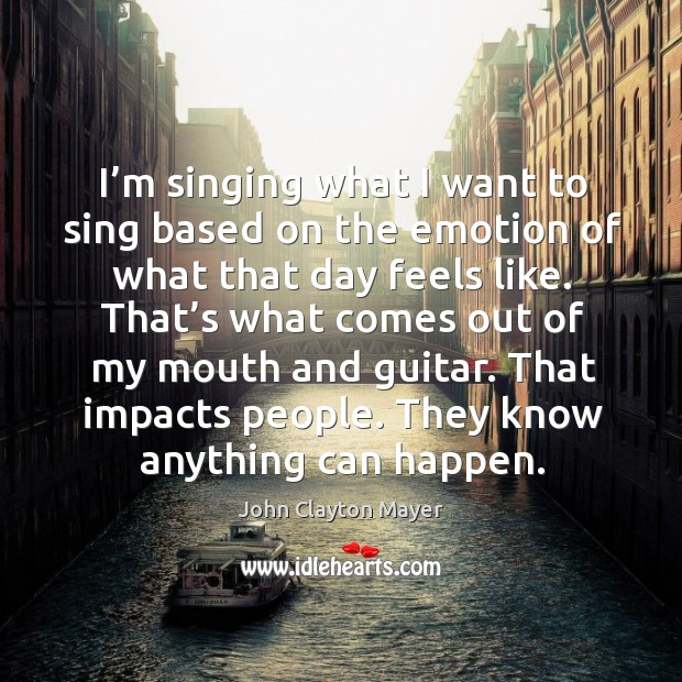 I'm singing what I want to sing based on the emotion of what that day feels like. Image