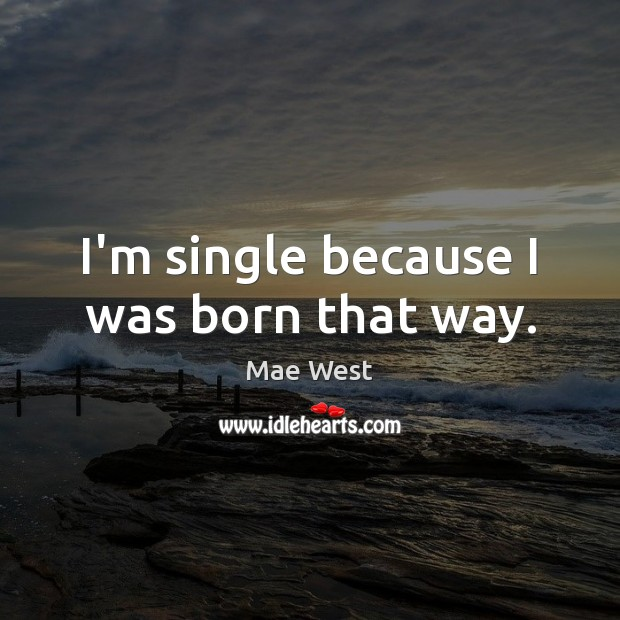 Image, I'm single because I was born that way.