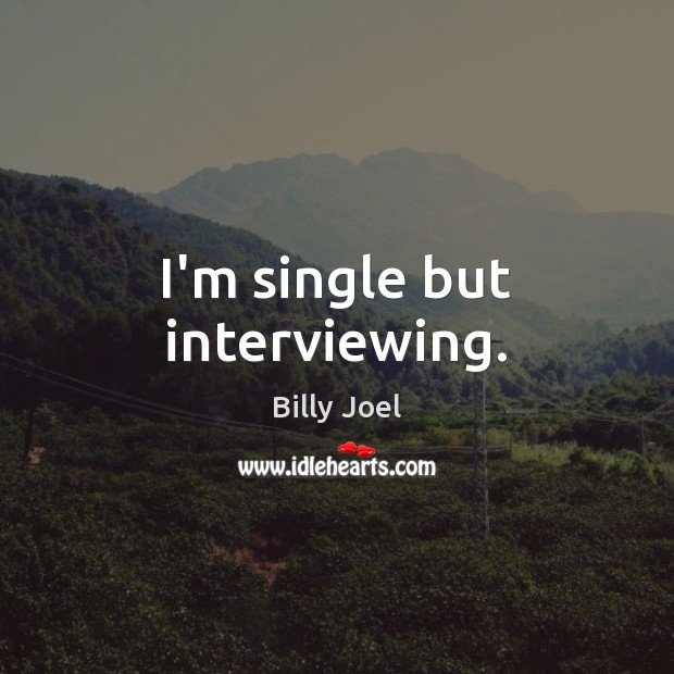 I'm single but interviewing. Billy Joel Picture Quote