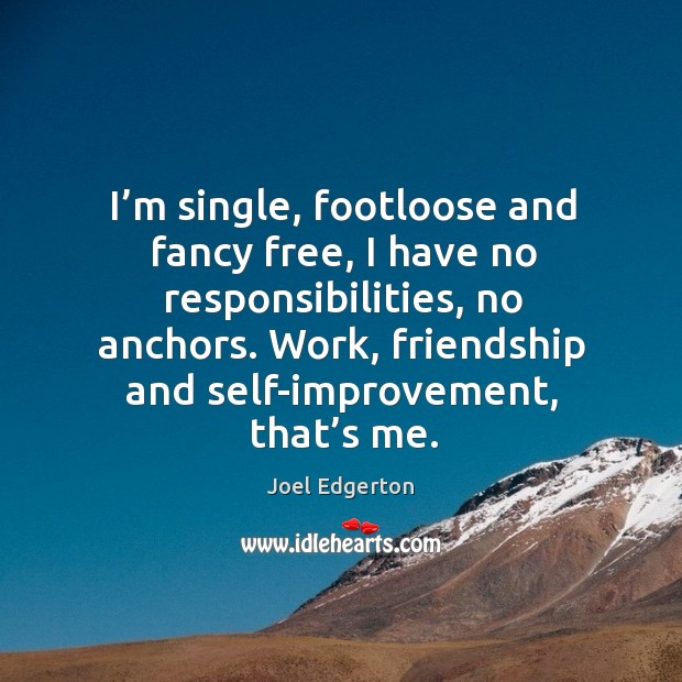 I'm single, footloose and fancy free, I have no responsibilities, no anchors. Joel Edgerton Picture Quote