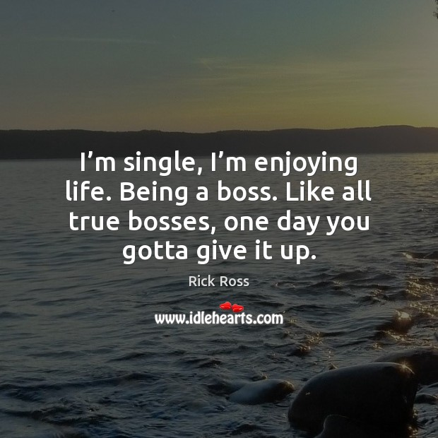 Image, I'm single, I'm enjoying life. Being a boss. Like all