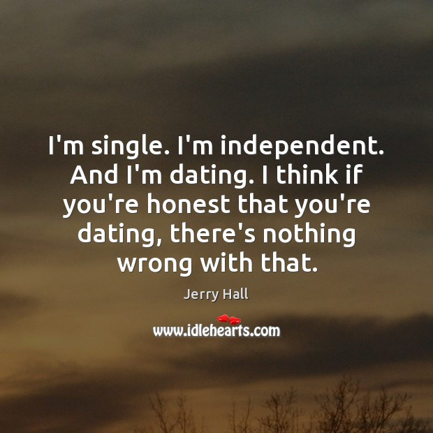 I'm single. I'm independent. And I'm dating. I think if you're honest Jerry Hall Picture Quote