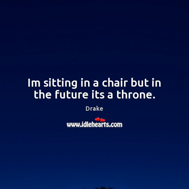 Image, Im sitting in a chair but in the future its a throne.