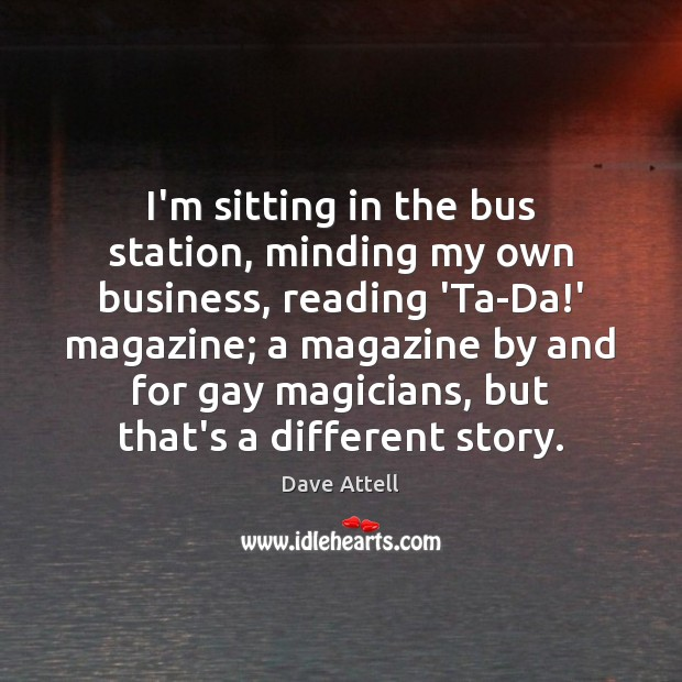 I'm sitting in the bus station, minding my own business, reading 'Ta-Da! Dave Attell Picture Quote
