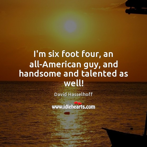 Image, I'm six foot four, an all-American guy, and handsome and talented as well!