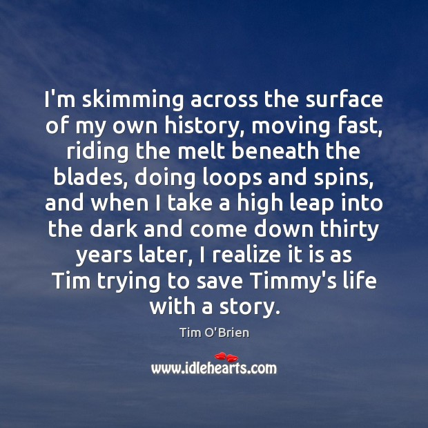I'm skimming across the surface of my own history, moving fast, riding Tim O'Brien Picture Quote