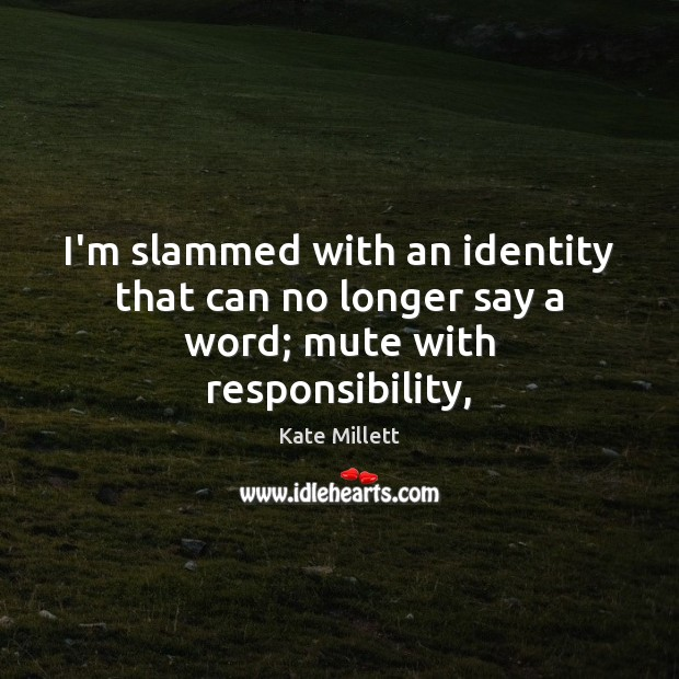 Image, I'm slammed with an identity that can no longer say a word; mute with responsibility,