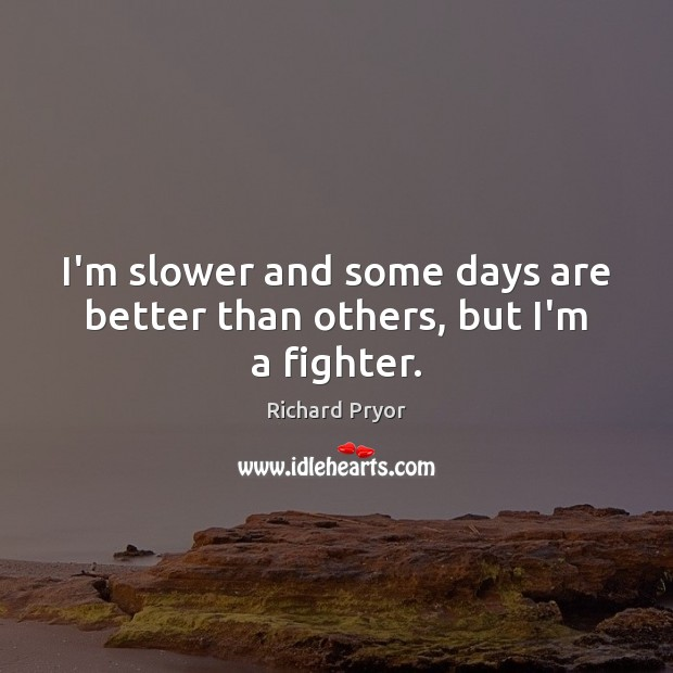 I'm slower and some days are better than others, but I'm a fighter. Richard Pryor Picture Quote