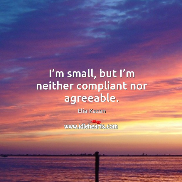 I'm small, but I'm neither compliant nor agreeable. Elia Kazan Picture Quote