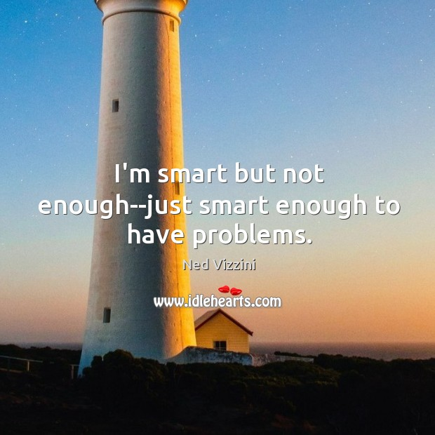 I'm smart but not enough–just smart enough to have problems. Image